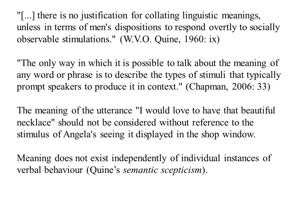 [...] there is no justification for collating linguistic meanings, unless in terms of men s dispositions to respond overtly to socially observable stimulations. (W.V.O. Quine, 1960: ix)